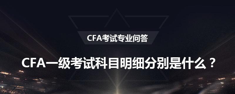 CFA一級考試科目明細分別是什么?