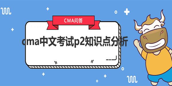 cma中文考試p2知識點分析
