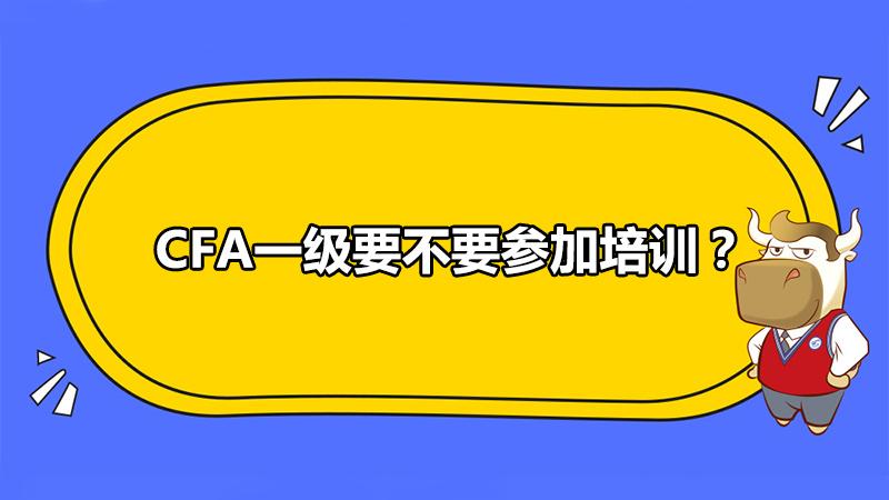 CFA一级要不要参加培训?