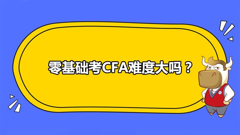 零基礎考CFA難度大嗎?該如何備考?