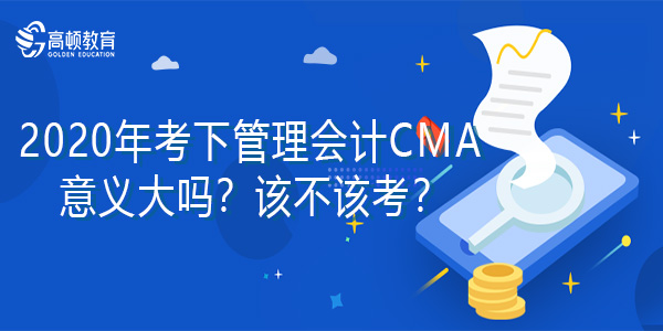 2020年考下管理會計CMA意義大嗎?該不該考?