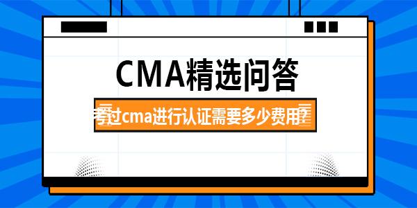 考過cma進行認證需要多少費用?