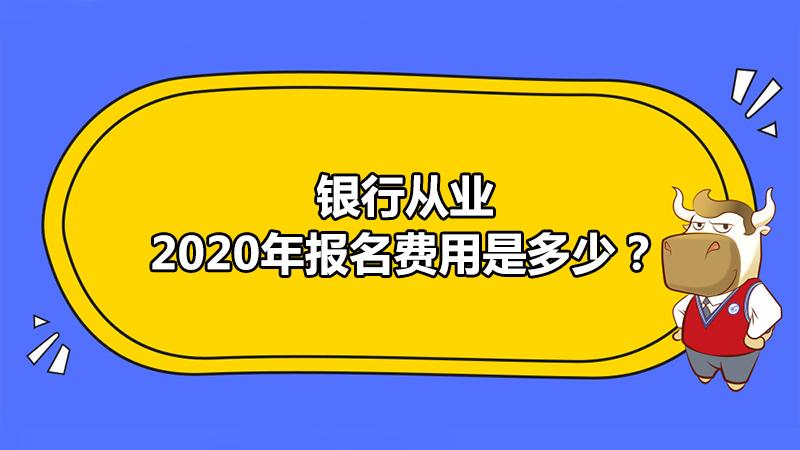 2020年银行从业报名费用是多少?