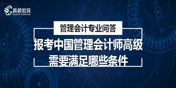 报考中国管理会计师高级需要满足哪些条件