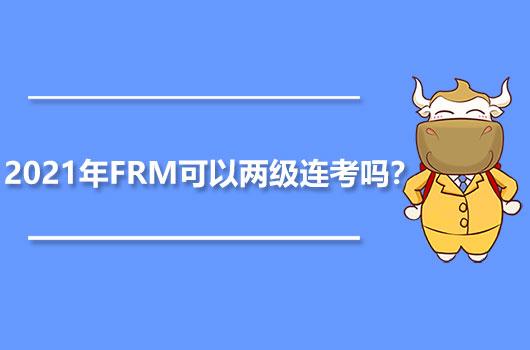 2021年FRM可以两级连考吗?