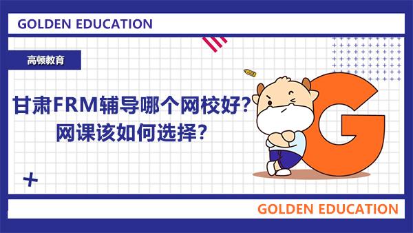 甘肃FRM辅导哪个网校好?网课该如何选择?