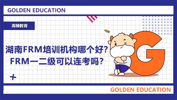 湖南FRM培训机构哪个好?FRM一二级可以连考吗?