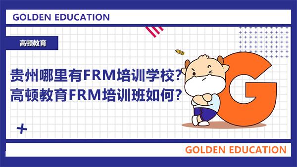 贵州哪里有FRM培训学校?高顿教育FRM培训班如何?