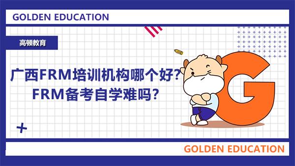 广西FRM培训机构哪个好?FRM备考自学难吗?