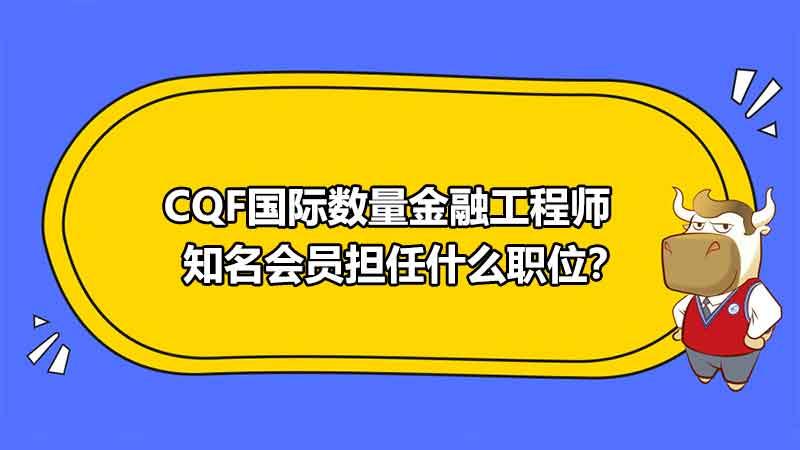 CQF国际数量金融工程师知名会员担任什么职位?