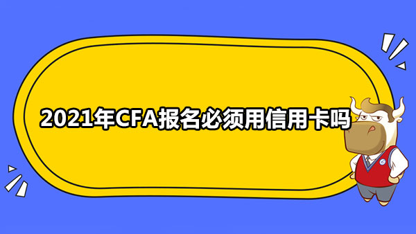 2021年CFA报名必须用信用卡吗?