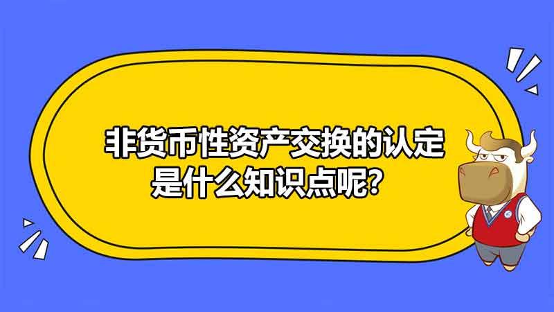 非货币性资产交换的认定是什么知识点呢?