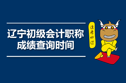 2020年辽宁初级会计职称成绩查询时间与查询入口一览表