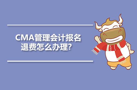 CMA管理会计报名退费怎么办理?