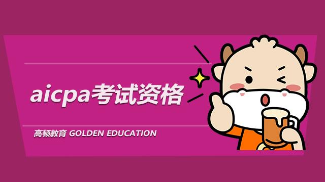 2021年aicpa考试资格,aicpa学历认证会过期吗