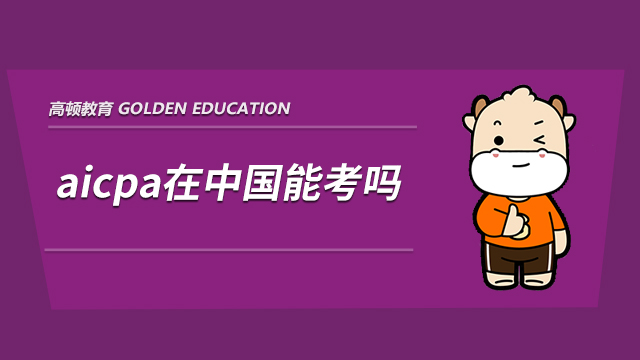 2021年aicpa在中国能考吗,考完在国内有用吗