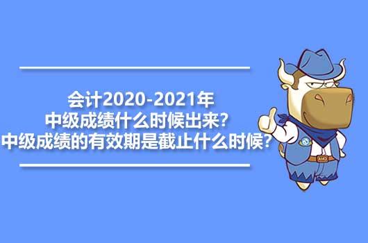 会计2020-2021年中级成绩什么时候出来?中级成绩的有效期是截止什么时候?