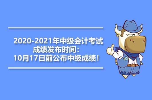 2020-2021年中级会计考试成绩发布时间:10月17日前公布中级成绩!