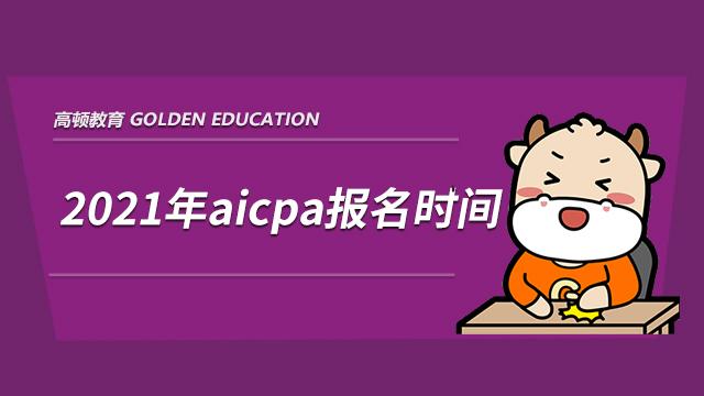 2021年aicpa报名时间,aicpa考试时间