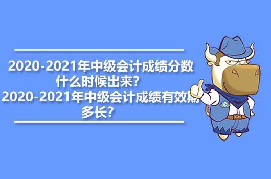 2020-2021年中级会计成绩分数什么时候出来?2020-2021年中级会计成绩有效期多长?