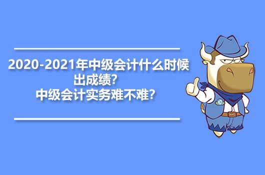 2020-2021年中级会计什么时候出成绩?中级会计实务难不难?