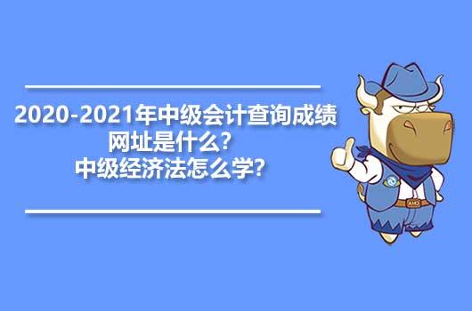 2020-2021年中级会计查询成绩网址是什么?中级经济法怎么学?