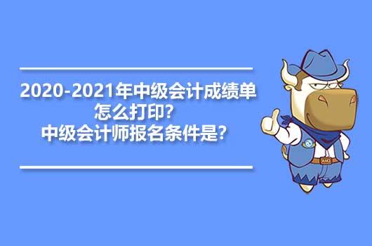 2020-2021年中级会计成绩单怎么打印?中级会计师报名条件是?