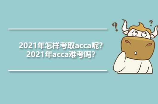 2021年怎样考取acca呢?2021年acca难考吗?