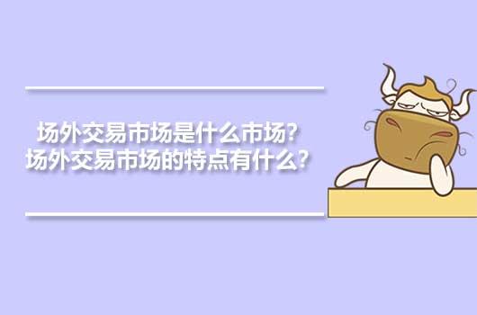 场外交易市场是什么市场?场外交易市场的特点有什么?