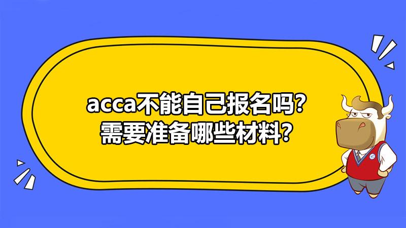 acca不能自己报名吗?需要准备哪些材料?