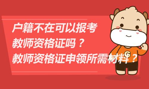 户籍不在可以报考教师资格证吗?教师资格证申领所需材料?