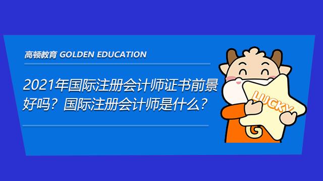 高顿教育:2021年国际注册会计师证书前景好吗?国际注册会计师是什么