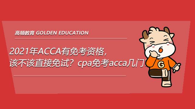 高顿教育:2021年ACCA有免考资格,该不该直接免试?