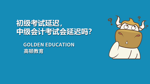 2021初级会计考试延迟,中级会计考试会延迟吗?
