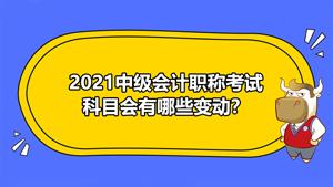 2021年中级会计职称考试科目会发生变动吗?会有哪些变动?
