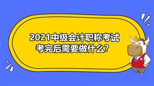 2021年中级会计职称考试考完后需要做什么?