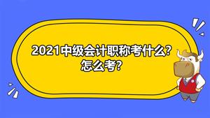 2021年中级会计职称考试考什么?怎么考?