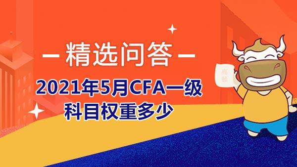 2021年5月CFA一级科目权重多少?附2021年5月CFA一级报名时间