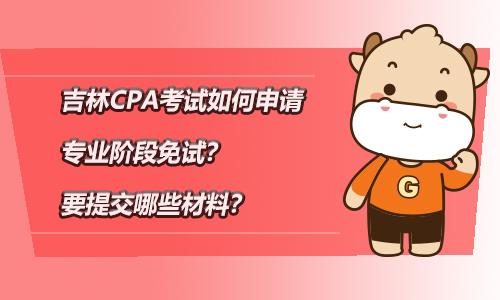 吉林CPA考试如何申请专业阶段免试?要提交哪些材料?