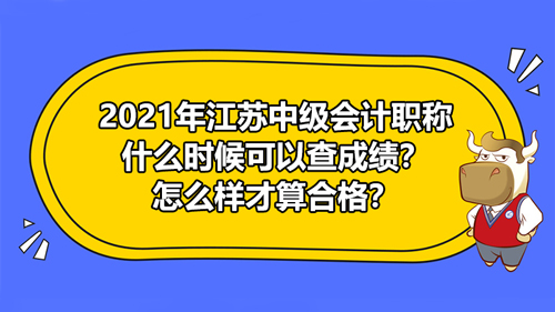 2021年江苏中级会计考试出分日期是什么时候?怎么样才算合格?
