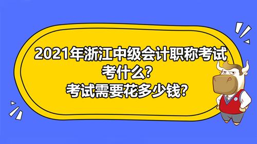 2021年浙江中级会计考试考什么?考试要花多少钱报名?