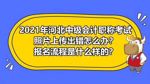河北2021中级会计职称考试照片上传出错怎么办?报名流程是什么样的?