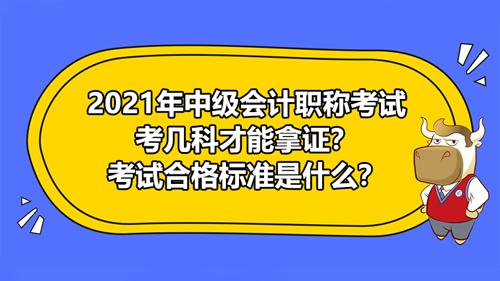 2021年中級會計職稱考幾科才能拿證?考試合格標準是什么?