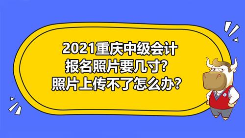 2021重庆中级会计报名照片要几寸?照片上传不了怎么办?