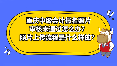 2021重庆中级会计报名照片审核未通过怎么办?照片上传流程具体是什么样的?...