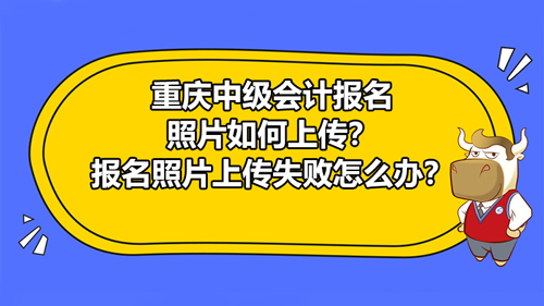 2021年重庆中级会计报名照片如何上传?报名照片上传失败怎么办?