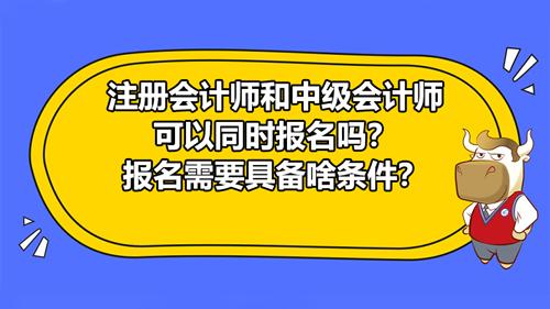 注册会计师和中级会计师可以同时报名吗?报名需要具备什么条件?