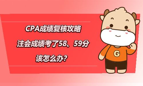 【CPA成绩复核攻略】注会成绩考了58、59分该怎么办?
