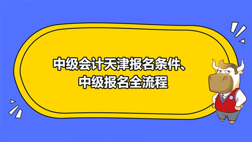 中级会计2021天津报名条件、中级报名全流程