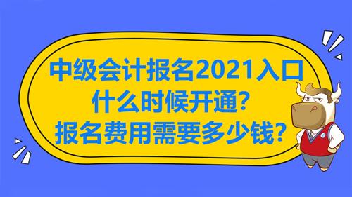 中级会计报名2021入口什么时候开通?报名费用需要多少钱?